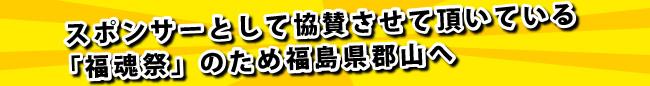 スポンサーとして協賛させて頂いている 「福魂祭」のため福島県郡山へ