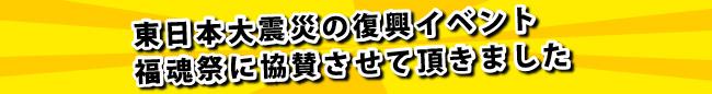 東日本大震災の復興イベント福魂祭に協賛させて頂きました